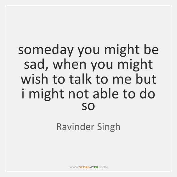someday you might be sad, when you might wish to talk to ...