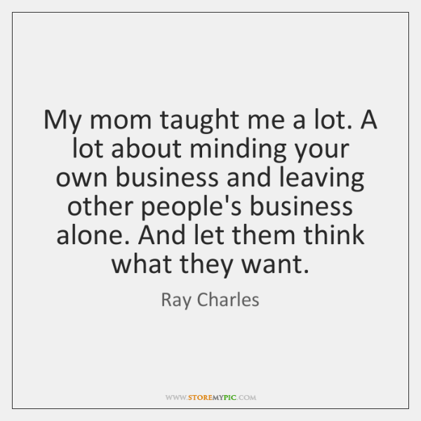 My mom taught me a lot. A lot about minding your own ...