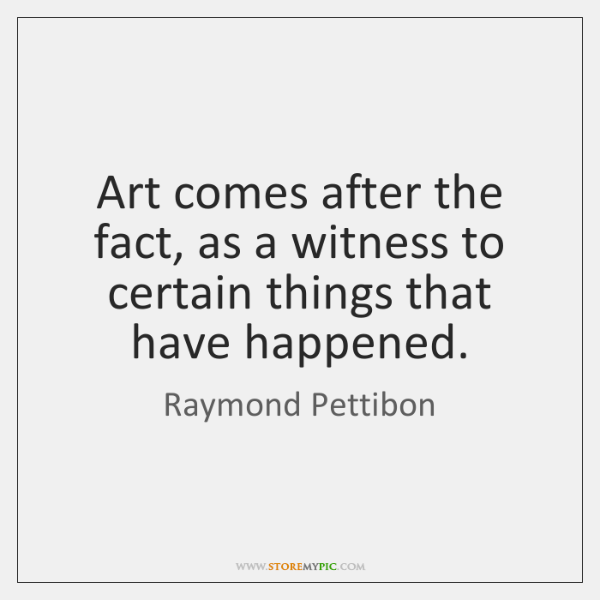 Art comes after the fact, as a witness to certain things that ...