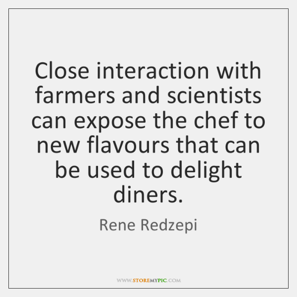 Close interaction with farmers and scientists can expose the chef to new ...
