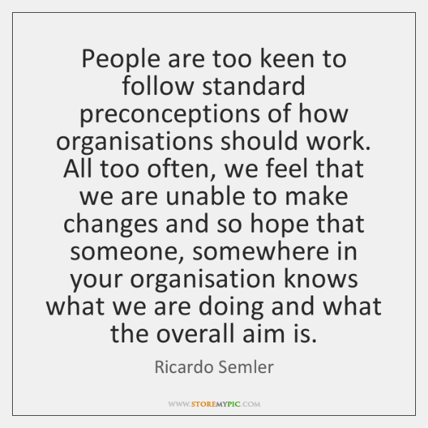People are too keen to follow standard preconceptions of how organisations should ...