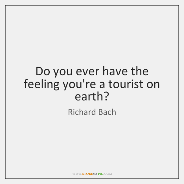 Do you ever have the feeling you're a tourist on earth?