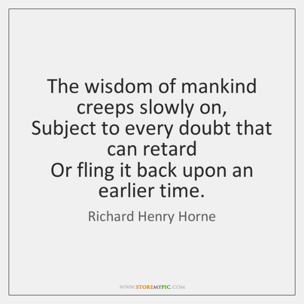 The wisdom of mankind creeps slowly on,   Subject to every doubt that ...
