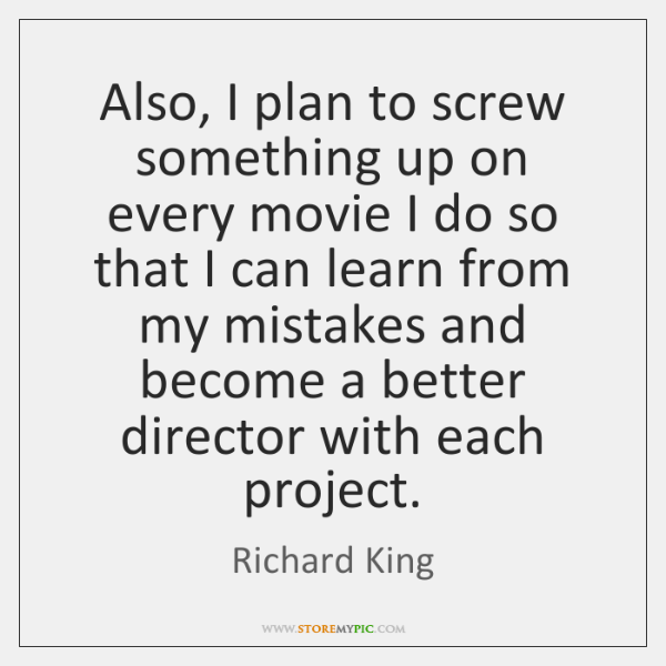 Also, I plan to screw something up on every movie I do ...
