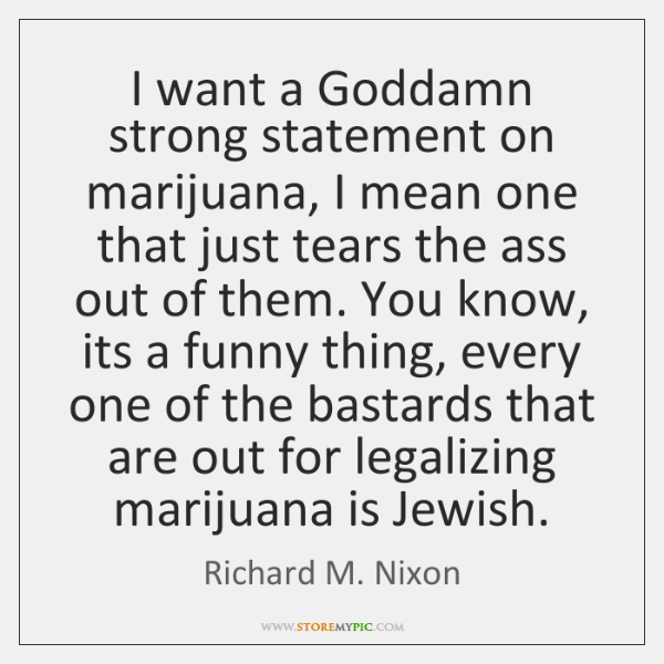 I want a Goddamn strong statement on marijuana, I mean one that ...