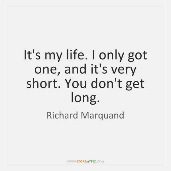It's my life. I only got one, and it's very short. You ...