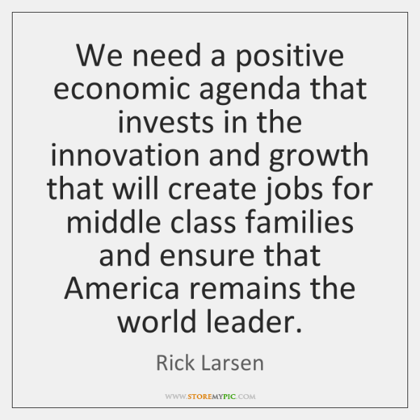 We need a positive economic agenda that invests in the innovation and ...