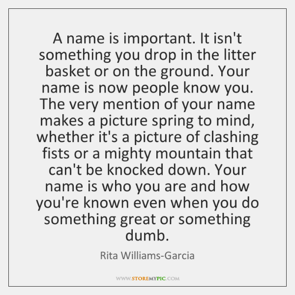 A name is important. It isn't something you drop in the litter ...