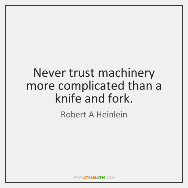 Never trust machinery more complicated than a knife and fork.