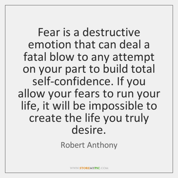 Fear is a destructive emotion that can deal a fatal blow to ...