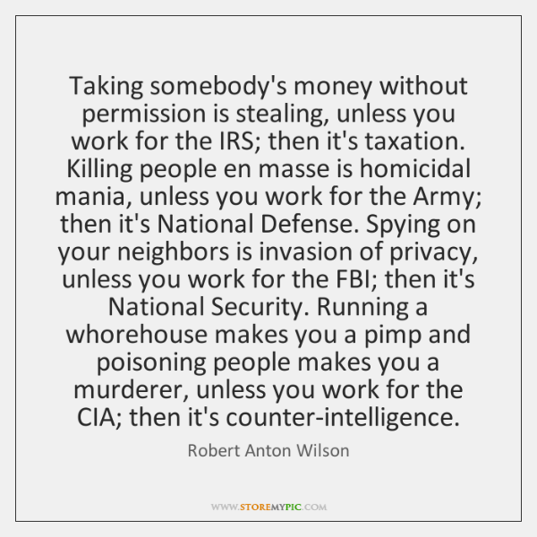 Taking somebody's money without permission is stealing, unless you work for the ...