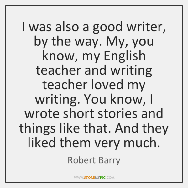 I was also a good writer, by the way. My, you know, ...