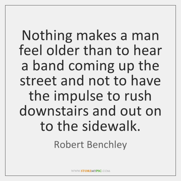 Nothing makes a man feel older than to hear a band coming ...