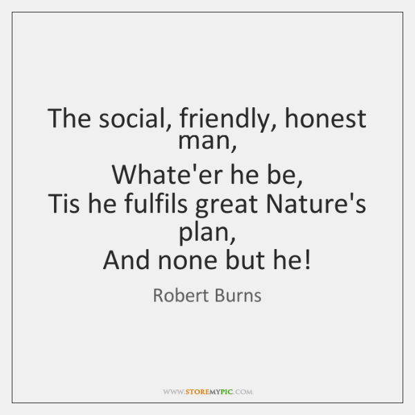 The social, friendly, honest man,   Whate'er he be,   Tis he fulfils great ...