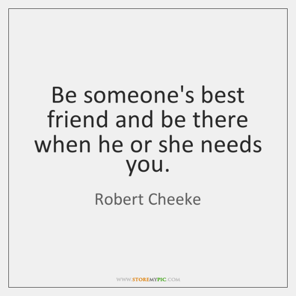 Be someone's best friend and be there when he or she needs ...