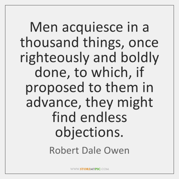 Men acquiesce in a thousand things, once righteously and boldly done, to ...