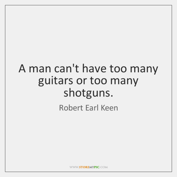 A man can't have too many guitars or too many shotguns.