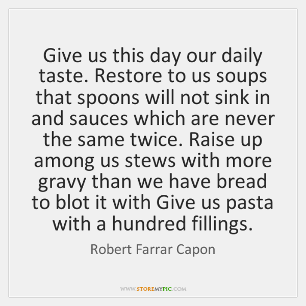 Give us this day our daily taste. Restore to us soups that ...