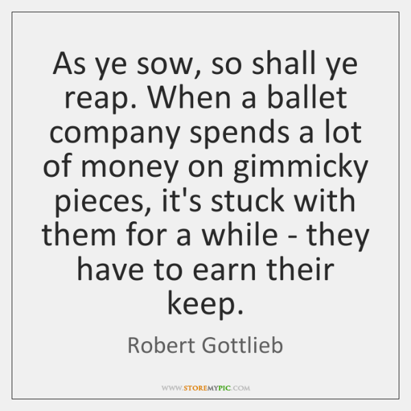 As ye sow, so shall ye reap. When a ballet company spends ...