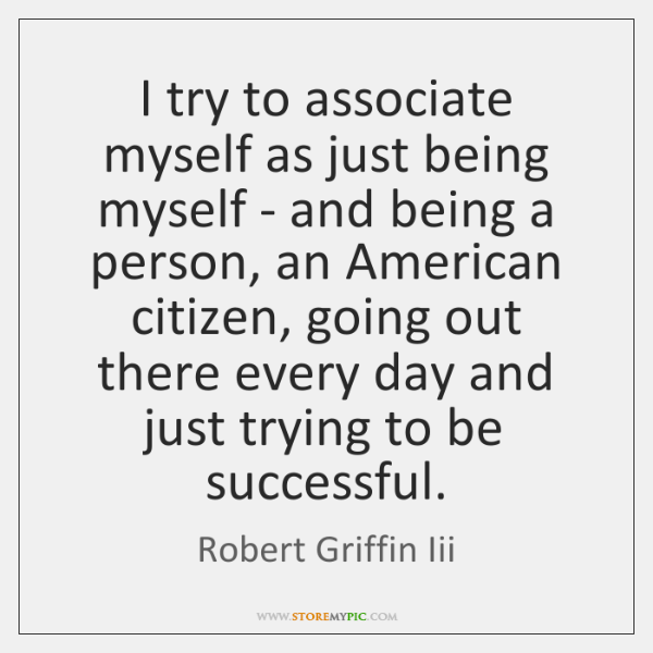 I try to associate myself as just being myself - and being ...