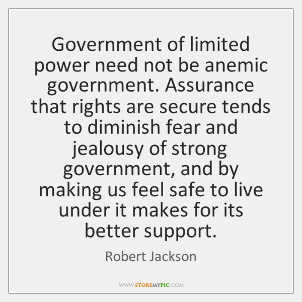 Government of limited power need not be anemic government. Assurance that rights ...