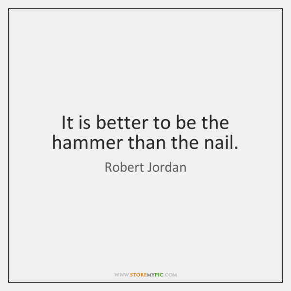 It is better to be the hammer than the nail.