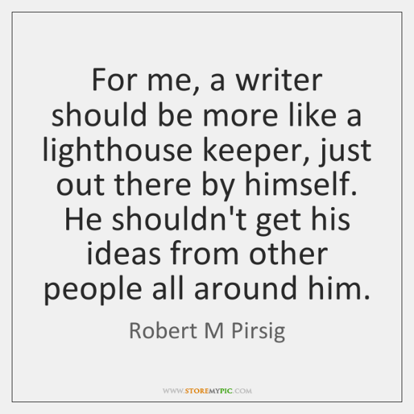 For me, a writer should be more like a lighthouse keeper, just ...