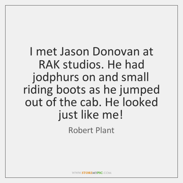 I met Jason Donovan at RAK studios. He had jodphurs on and ...