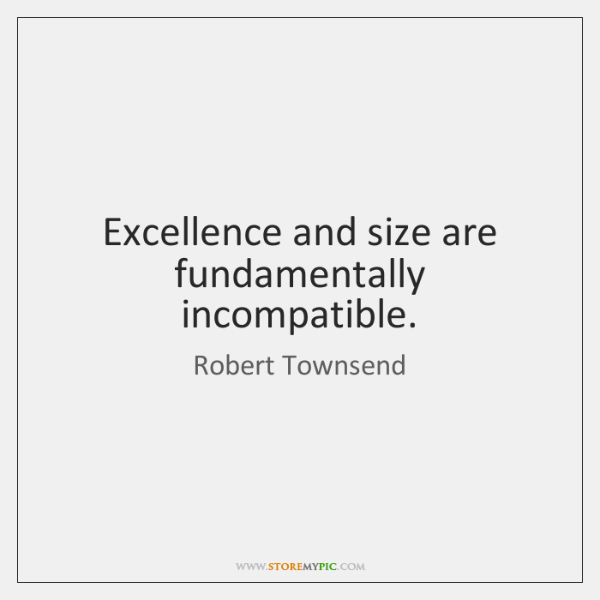Excellence and size are fundamentally incompatible.