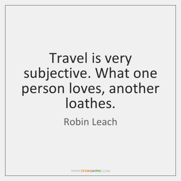 Travel is very subjective. What one person loves, another loathes.