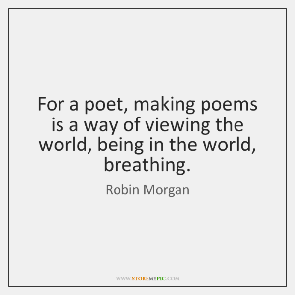 For a poet, making poems is a way of viewing the world, ...