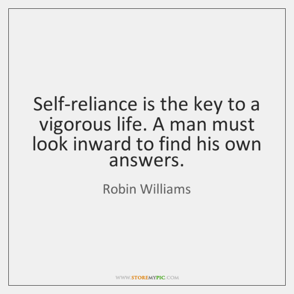 Self-reliance is the key to a vigorous life. A man must look ...