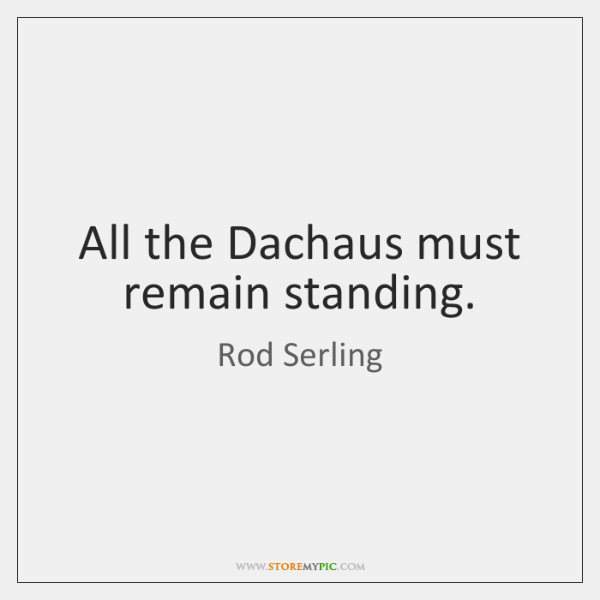 All the Dachaus must remain standing.
