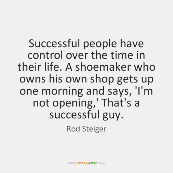Successful people have control over the time in their life. A shoemaker ...