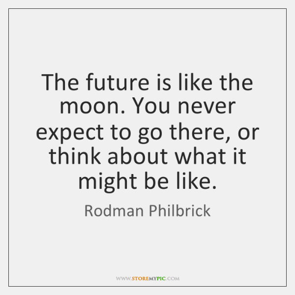 The future is like the moon. You never expect to go there, ...