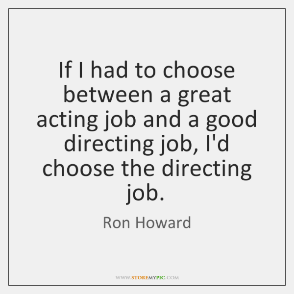If I had to choose between a great acting job and a ...