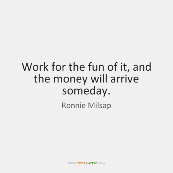 Work for the fun of it, and the money will arrive someday.