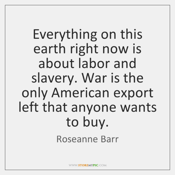 Everything on this earth right now is about labor and slavery. War ...