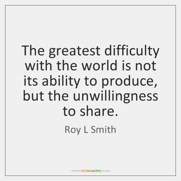 The greatest difficulty with the world is not its ability to produce, ...