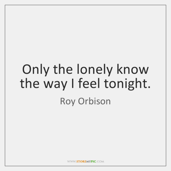 Only the lonely know the way I feel tonight.