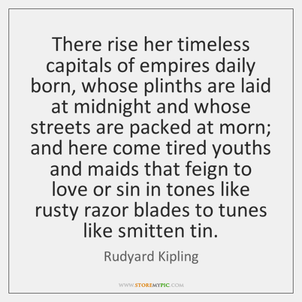 There rise her timeless capitals of empires daily born, whose plinths are ...