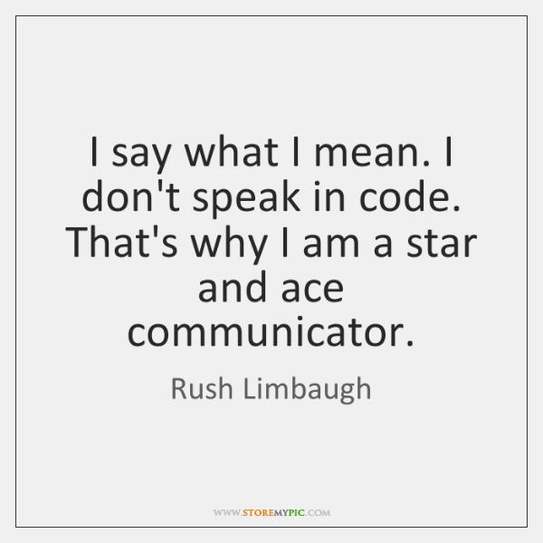 I say what I mean. I don't speak in code. That's why ...