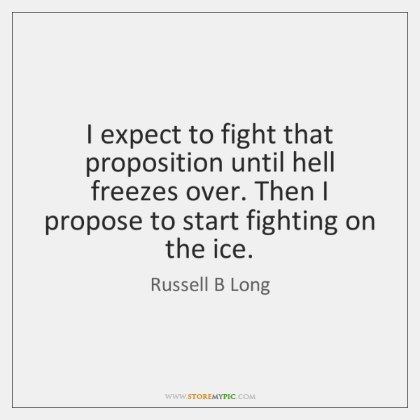 I expect to fight that proposition until hell freezes over. Then I ...