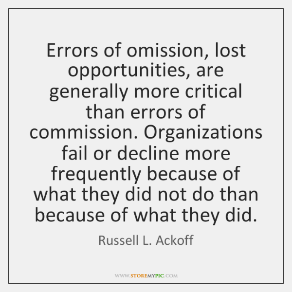 Errors of omission, lost opportunities, are generally more critical than errors of ...