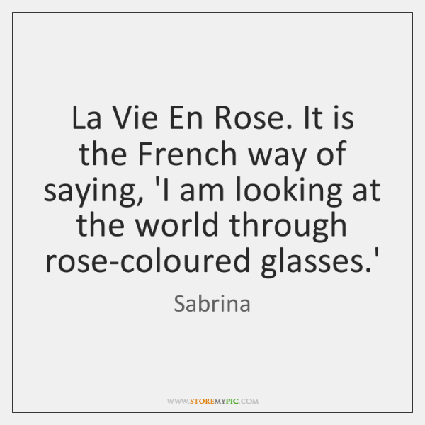 La Vie En Rose. It is the French way of saying, 'I ...