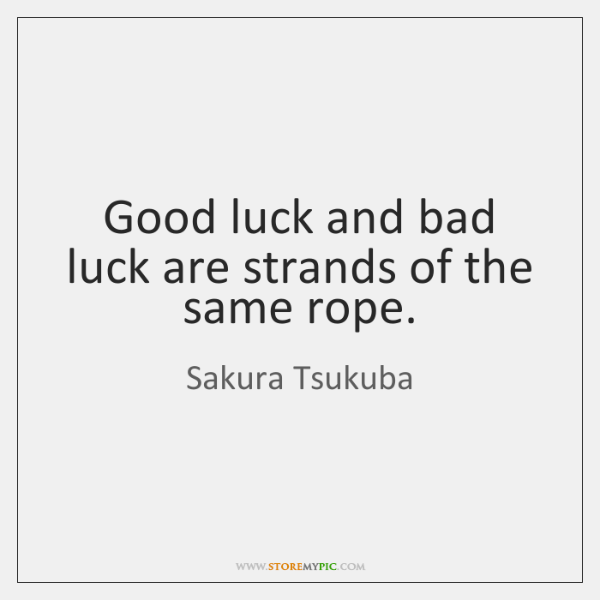 Good luck and bad luck are strands of the same rope.