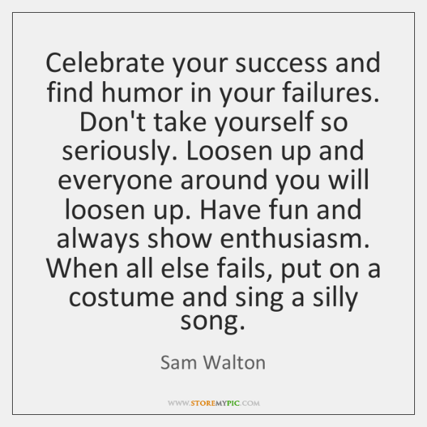 Celebrate your success and find humor in your failures. Don't take yourself ...