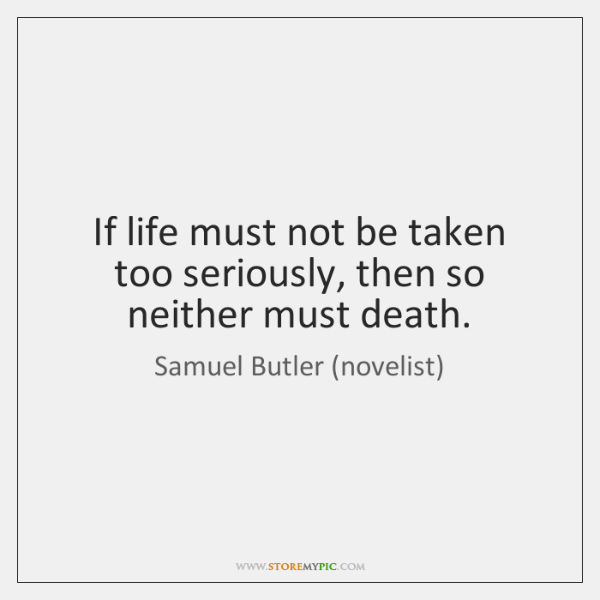 If life must not be taken too seriously, then so neither must ...