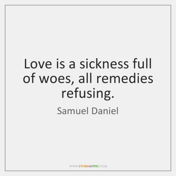 Love is a sickness full of woes, all remedies refusing.