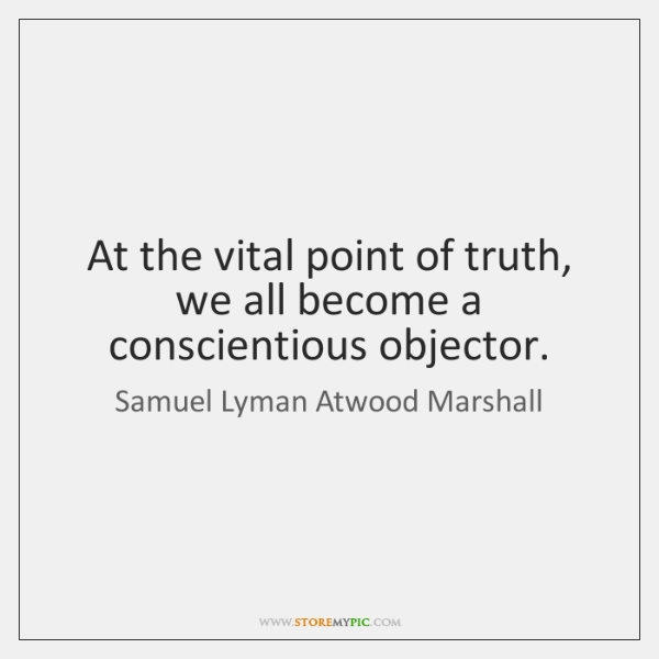 At the vital point of truth, we all become a conscientious objector.